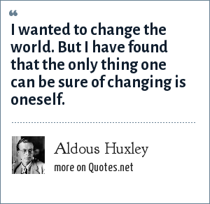 Aldous Huxley: I wanted to change the world. But I have found that the only thing one can be sure of changing is oneself.