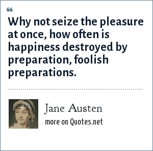 Jane Austen: Why not seize the pleasure at once, how often is happiness destroyed by preparation, foolish preparations.