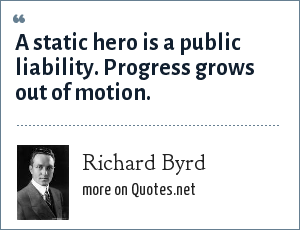 Richard Byrd: A static hero is a public liability. Progress grows out of motion.