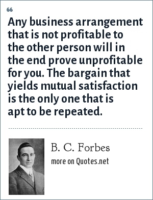 B. C. Forbes: Any business arrangement that is not profitable to the other person will in the end prove unprofitable for you. The bargain that yields mutual satisfaction is the only one that is apt to be repeated.