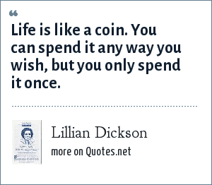 Lillian Dickson: Life is like a coin. You can spend it any way you wish, but you only spend it once.