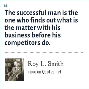 Roy L. Smith: The successful man is the one who finds out what is the matter with his business before his competitors do.