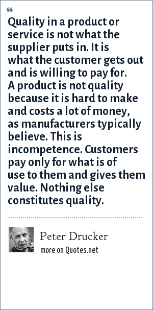 Peter Drucker: Quality in a product or service is not what the supplier puts in. It is what the customer gets out and is willing to pay for. A product is not quality because it is hard to make and costs a lot of money, as manufacturers typically believe. This is incompetence. Customers pay only for what is of use to them and gives them value. Nothing else constitutes quality.