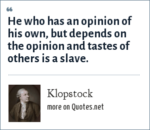 Klopstock: He who has an opinion of his own, but depends on the opinion and tastes of others is a slave.