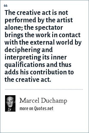 Marcel Duchamp: The creative act is not performed by the artist alone; the spectator brings the work in contact with the external world by deciphering and interpreting its inner qualifications and thus adds his contribution to the creative act.