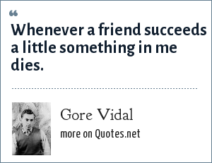 Gore Vidal: Whenever a friend succeeds a little something in me dies.