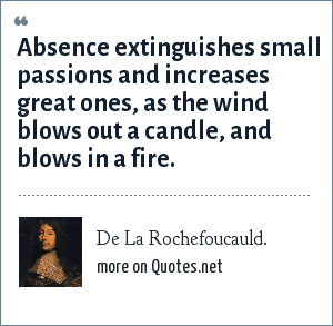 De La Rochefoucauld.: Absence extinguishes small passions and increases great ones, as the wind blows out a candle, and blows in a fire.