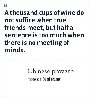 Chinese proverb: A thousand cups of wine do not suffice when true friends meet, but half a sentence is too much when there is no meeting of minds.