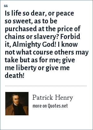 Patrick Henry: Is life so dear, or peace so sweet, as to be purchased at the price of chains or slavery? Forbid it, Almighty God! I know not what course others may take but as for me; give me liberty or give me death!