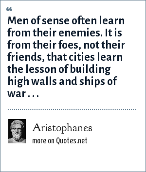 Aristophanes: Men of sense often learn from their enemies. It is from their foes, not their friends, that cities learn the lesson of building high walls and ships of war . . .