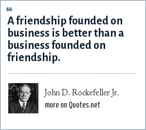 John D. Rockefeller Jr.: A friendship founded on business is better than a business founded on friendship.