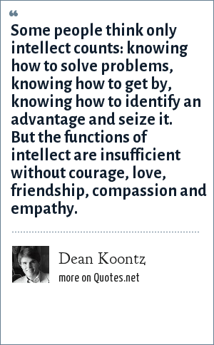 Dean Koontz: Some people think only intellect counts: knowing how to solve problems, knowing how to get by, knowing how to identify an advantage and seize it. But the functions of intellect are insufficient without courage, love, friendship, compassion and empathy.
