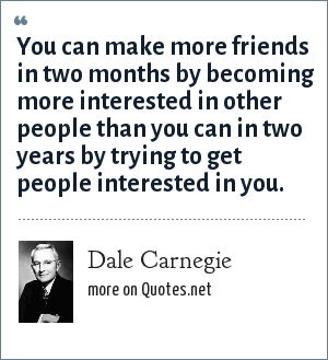 Dale Carnegie: You can make more friends in two months by becoming more interested in other people than you can in two years by trying to get people interested in you.