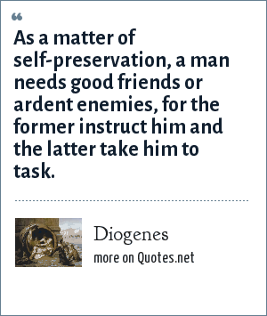 Diogenes: As a matter of self-preservation, a man needs good friends or ardent enemies, for the former instruct him and the latter take him to task.