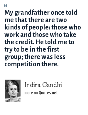 Indira Gandhi: My grandfather once told me that there are two kinds of people: those who work and those who take the credit. He told me to try to be in the first group; there was less competition there.