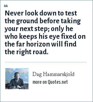 Dag Hammarskjold: Never look down to test the ground before taking your next step; only he who keeps his eye fixed on the far horizon will find the right road.