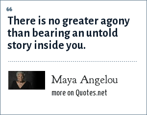 Maya Angelou: There is no greater agony than bearing an untold story inside you.