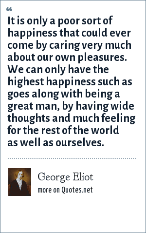 George Eliot: It is only a poor sort of happiness that could ever come by caring very much about our own pleasures. We can only have the highest happiness such as goes along with being a great man, by having wide thoughts and much feeling for the rest of the world as well as ourselves.