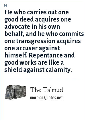 The Talmud: He who carries out one good deed acquires one advocate in his own behalf, and he who commits one transgression acquires one accuser against himself. Repentance and good works are like a shield against calamity.