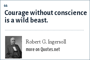 Robert G. Ingersoll: Courage without conscience is a wild beast.