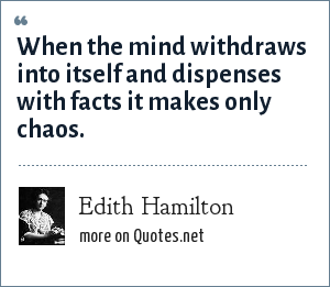 Edith Hamilton: When the mind withdraws into itself and dispenses with facts it makes only chaos.