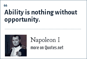 Napoleon I: Ability is nothing without opportunity.