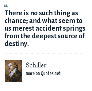 Schiller: There is no such thing as chance; and what seem to us merest accident springs from the deepest source of destiny.