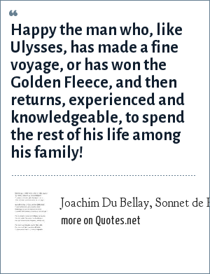 Joachim Du Bellay, Sonnet de Regrets: Happy the man who, like Ulysses, has made a fine voyage, or has won the Golden Fleece, and then returns, experienced and knowledgeable, to spend the rest of his life among his family!
