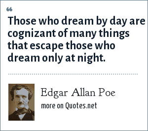 Edgar Allan Poe: Those who dream by day are cognizant of many things that escape those who dream only at night.