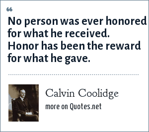 Calvin Coolidge: No person was ever honored for what he received. Honor has been the reward for what he gave.