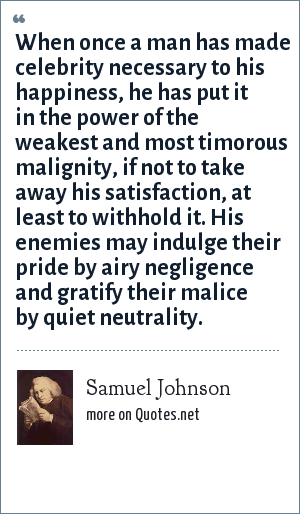 Samuel Johnson: When once a man has made celebrity necessary to his happiness, he has put it in the power of the weakest and most timorous malignity, if not to take away his satisfaction, at least to withhold it. His enemies may indulge their pride by airy negligence and gratify their malice by quiet neutrality.