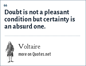 Voltaire: Doubt is not a pleasant condition but certainty is an absurd one.