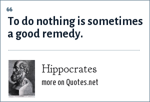Hippocrates: To do nothing is sometimes a good remedy.