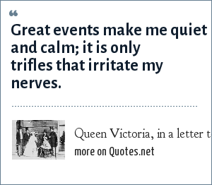 Queen Victoria, in a letter to King Leopold of Belgium, April 4, 1848: Great events make me quiet and calm; it is only trifles that irritate my nerves.