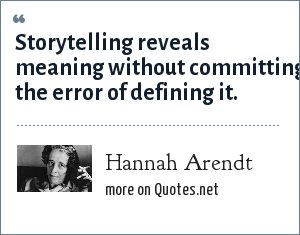 Hannah Arendt: Storytelling reveals meaning without committing the error of defining it.