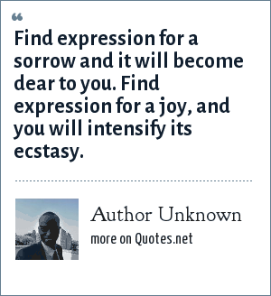 Author Unknown: Find expression for a sorrow and it will become dear to you. Find expression for a joy, and you will intensify its ecstasy.