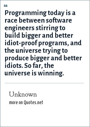 Unknown: Programming today is a race between software engineers stirring to build bigger and better idiot-proof programs, and the universe trying to produce bigger and better idiots. So far, the universe is winning.