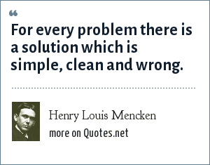 Henry Louis Mencken: For every problem there is a solution which is simple, clean and wrong.