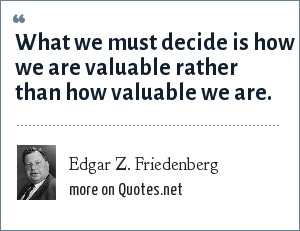 Edgar Z. Friedenberg: What we must decide is how we are valuable rather than how valuable we are.