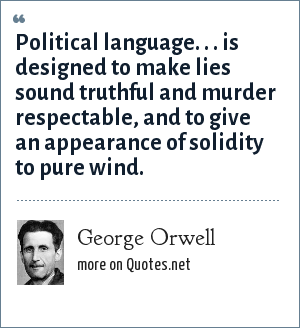 George Orwell: Political language. . . is designed to make lies sound truthful and murder respectable, and to give an appearance of solidity to pure wind.