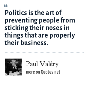 Paul Valéry: Politics is the art of preventing people from sticking their noses in things that are properly their business.