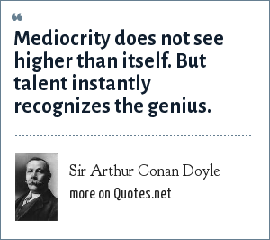 Sir Arthur Conan Doyle: Mediocrity does not see higher than itself. But talent instantly recognizes the genius.