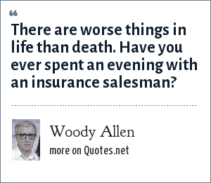 Woody Allen: There are worse things in life than death. Have you ever spent an evening with an insurance salesman?