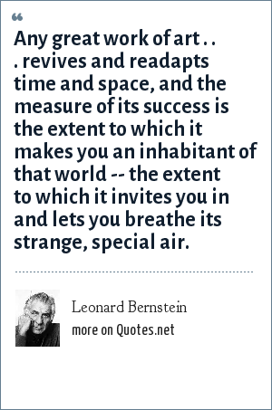 Leonard Bernstein: Any great work of art . . . revives and readapts time and space, and the measure of its success is the extent to which it makes you an inhabitant of that world -- the extent to which it invites you in and lets you breathe its strange, special air.