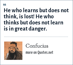 Confucius: He who learns but does not think, is lost! He who thinks but does not learn is in great danger.