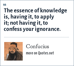 Confucius: The essence of knowledge is, having it, to apply it; not having it, to confess your ignorance.