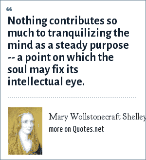 Mary Wollstonecraft Shelley: Nothing contributes so much to tranquilizing the mind as a steady purpose -- a point on which the soul may fix its intellectual eye.