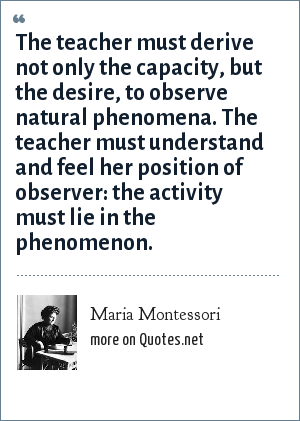 Maria Montessori: The teacher must derive not only the capacity, but the desire, to observe natural phenomena. The teacher must understand and feel her position of observer: the activity must lie in the phenomenon.
