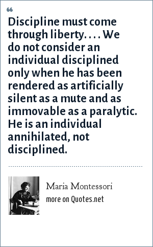 Maria Montessori: Discipline must come through liberty. . . . We do not consider an individual disciplined only when he has been rendered as artificially silent as a mute and as immovable as a paralytic. He is an individual annihilated, not disciplined.