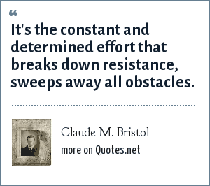 Claude M. Bristol: It's the constant and determined effort that breaks down resistance, sweeps away all obstacles.